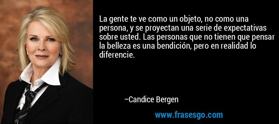La gente te ve como un objeto, no como una persona, y se proyectan una serie de expectativas sobre usted. Las personas que no tienen que pensar la belleza es una bendición, pero en realidad lo diferencie. – Candice Bergen