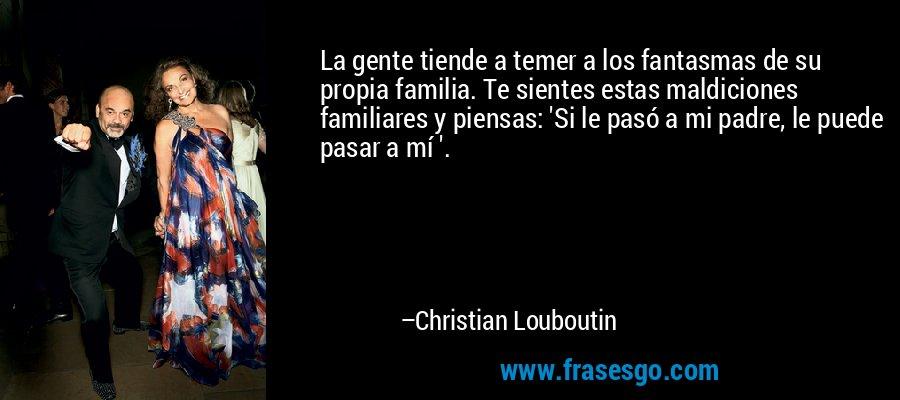 La gente tiende a temer a los fantasmas de su propia familia. Te sientes estas maldiciones familiares y piensas: 'Si le pasó a mi padre, le puede pasar a mí '. – Christian Louboutin
