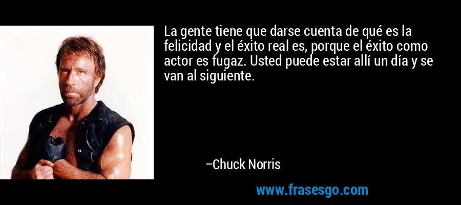 La gente tiene que darse cuenta de qué es la felicidad y el éxito real es, porque el éxito como actor es fugaz. Usted puede estar allí un día y se van al siguiente. – Chuck Norris