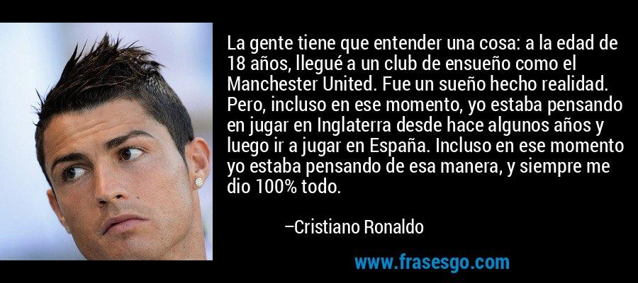 La gente tiene que entender una cosa: a la edad de 18 años, llegué a un club de ensueño como el Manchester United. Fue un sueño hecho realidad. Pero, incluso en ese momento, yo estaba pensando en jugar en Inglaterra desde hace algunos años y luego ir a jugar en España. Incluso en ese momento yo estaba pensando de esa manera, y siempre me dio 100% todo. – Cristiano Ronaldo