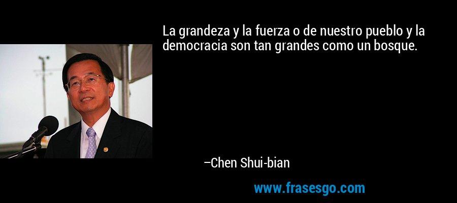La grandeza y la fuerza o de nuestro pueblo y la democracia son tan grandes como un bosque. – Chen Shui-bian