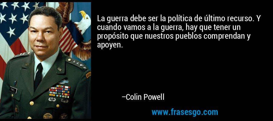 La guerra debe ser la política de último recurso. Y cuando vamos a la guerra, hay que tener un propósito que nuestros pueblos comprendan y apoyen. – Colin Powell