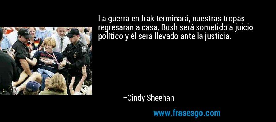 La guerra en Irak terminará, nuestras tropas regresarán a casa, Bush será sometido a juicio político y él será llevado ante la justicia. – Cindy Sheehan