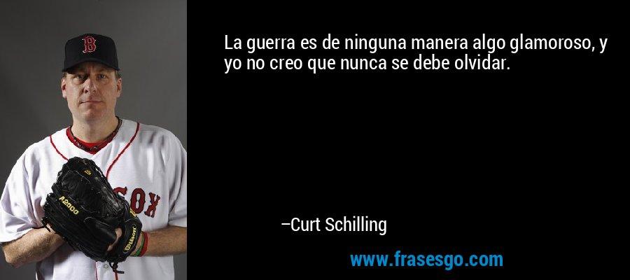 La guerra es de ninguna manera algo glamoroso, y yo no creo que nunca se debe olvidar. – Curt Schilling