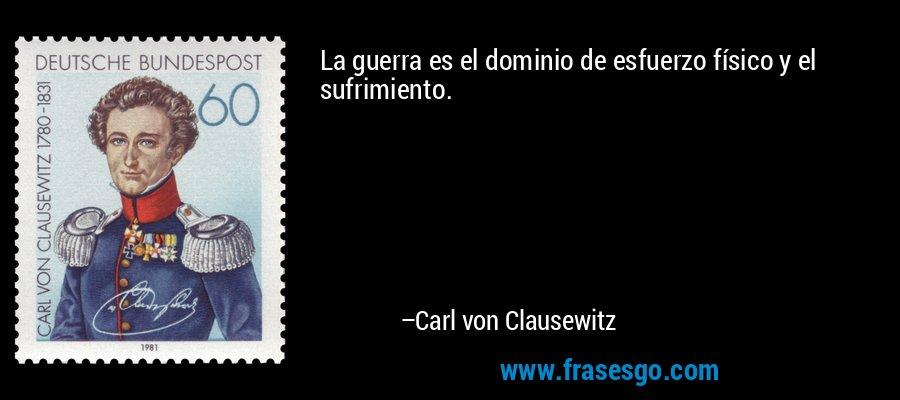 La guerra es el dominio de esfuerzo físico y el sufrimiento. – Carl von Clausewitz