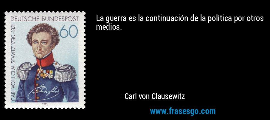 La guerra es la continuación de la política por otros medios. – Carl von Clausewitz