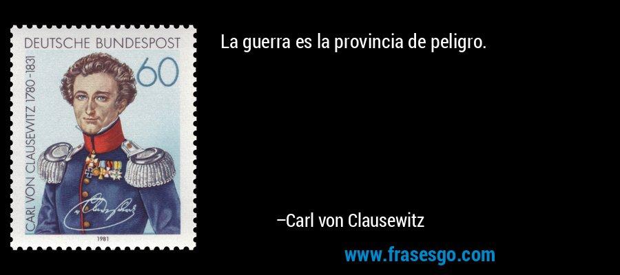La guerra es la provincia de peligro. – Carl von Clausewitz