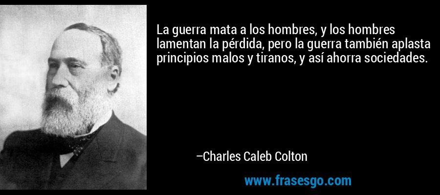 La guerra mata a los hombres, y los hombres lamentan la pérdida, pero la guerra también aplasta principios malos y tiranos, y así ahorra sociedades. – Charles Caleb Colton
