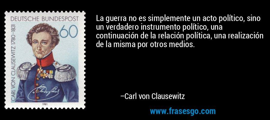 La guerra no es simplemente un acto político, sino un verdadero instrumento político, una continuación de la relación política, una realización de la misma por otros medios. – Carl von Clausewitz
