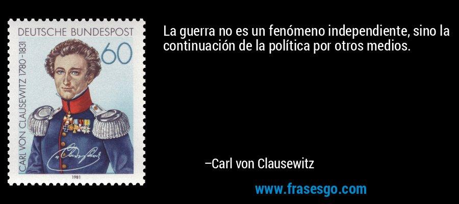 La guerra no es un fenómeno independiente, sino la continuación de la política por otros medios. – Carl von Clausewitz