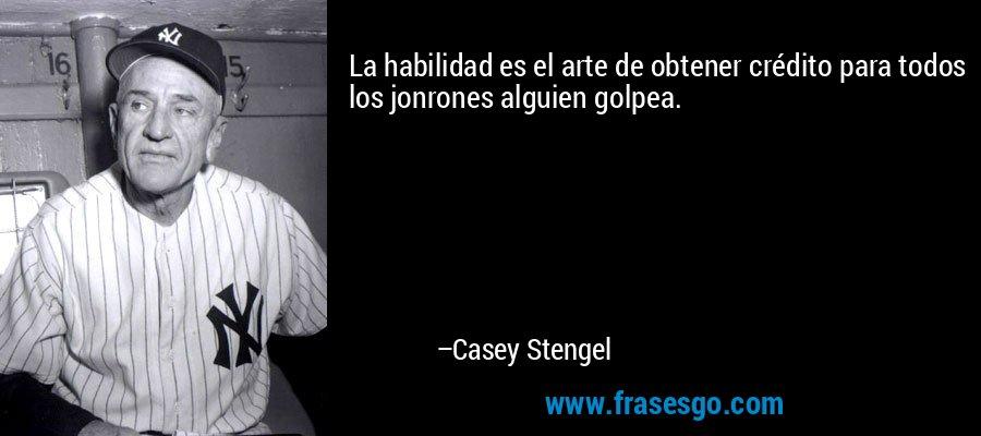 La habilidad es el arte de obtener crédito para todos los jonrones alguien golpea. – Casey Stengel