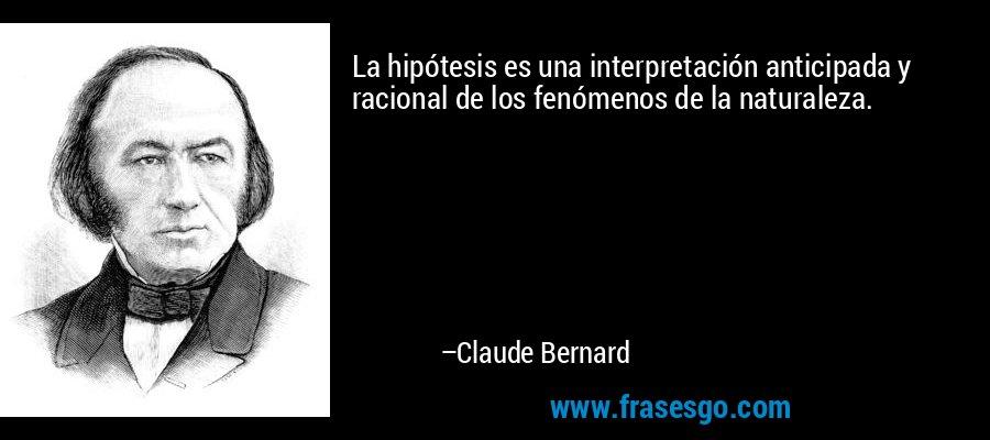 La hipótesis es una interpretación anticipada y racional de los fenómenos de la naturaleza. – Claude Bernard