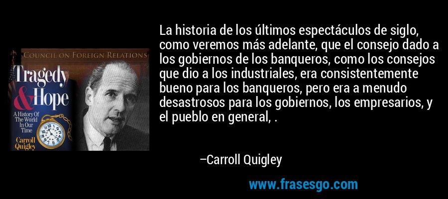 La historia de los últimos espectáculos de siglo, como veremos más adelante, que el consejo dado a los gobiernos de los banqueros, como los consejos que dio a los industriales, era consistentemente bueno para los banqueros, pero era a menudo desastrosos para los gobiernos, los empresarios, y el pueblo en general, . – Carroll Quigley