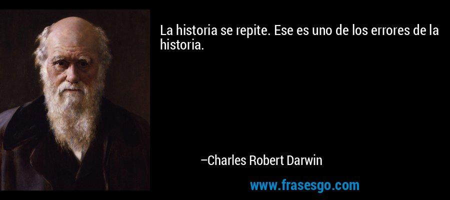 La historia se repite. Ese es uno de los errores de la historia. – Charles Robert Darwin
