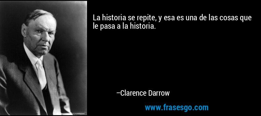 La historia se repite, y esa es una de las cosas que le pasa a la historia. – Clarence Darrow