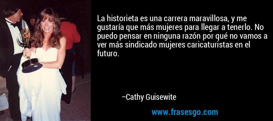 La historieta es una carrera maravillosa, y me gustaría que más mujeres para llegar a tenerlo. No puedo pensar en ninguna razón por qué no vamos a ver más sindicado mujeres caricaturistas en el futuro. – Cathy Guisewite