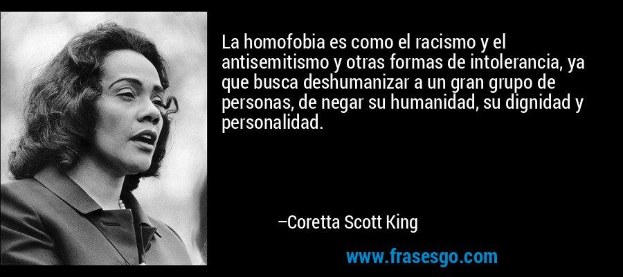 La homofobia es como el racismo y el antisemitismo y otras formas de intolerancia, ya que busca deshumanizar a un gran grupo de personas, de negar su humanidad, su dignidad y personalidad. – Coretta Scott King