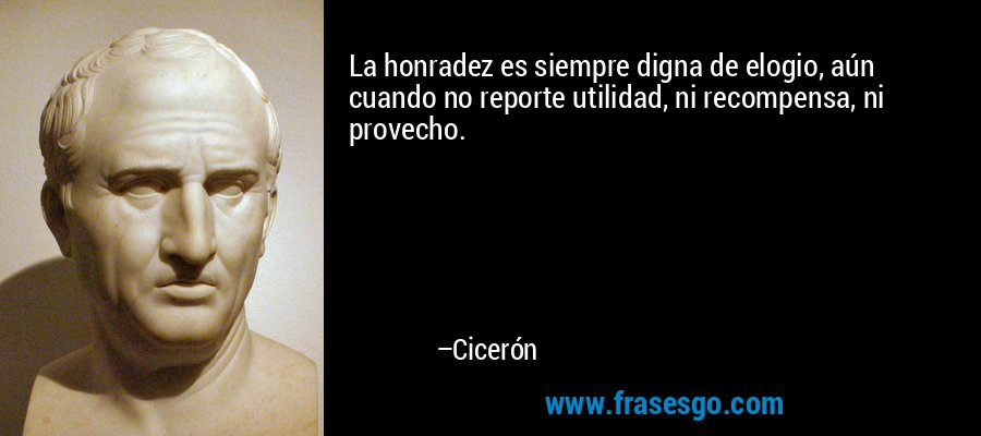 La honradez es siempre digna de elogio, aún cuando no reporte utilidad, ni recompensa, ni provecho. – Cicerón