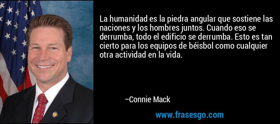 La humanidad es la piedra angular que sostiene las naciones y los hombres juntos. Cuando eso se derrumba, todo el edificio se derrumba. Esto es tan cierto para los equipos de béisbol como cualquier otra actividad en la vida. – Connie Mack