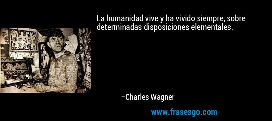 La humanidad vive y ha vivido siempre, sobre determinadas disposiciones elementales. – Charles Wagner