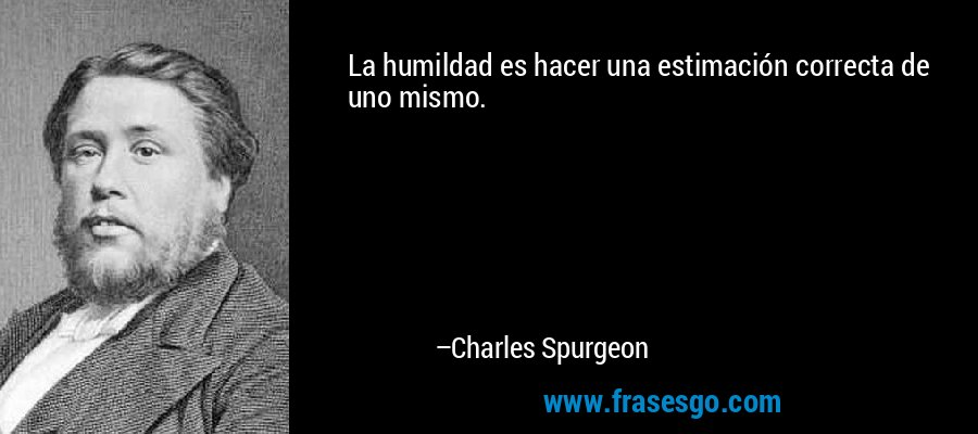 La humildad es hacer una estimación correcta de uno mismo. – Charles Spurgeon