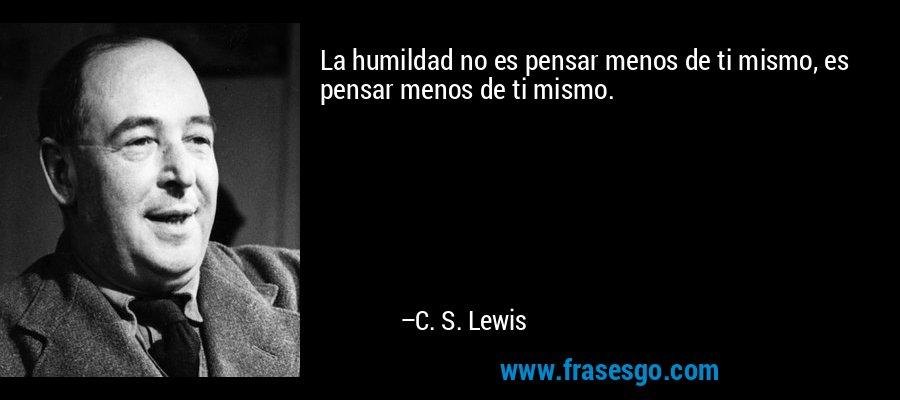 La humildad no es pensar menos de ti mismo, es pensar menos de ti mismo. – C. S. Lewis