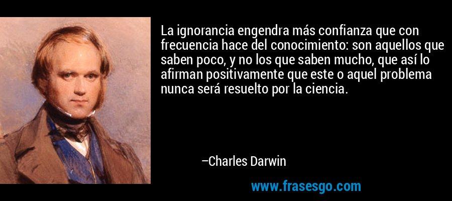 La ignorancia engendra más confianza que con frecuencia hace del conocimiento: son aquellos que saben poco, y no los que saben mucho, que así lo afirman positivamente que este o aquel problema nunca será resuelto por la ciencia. – Charles Darwin