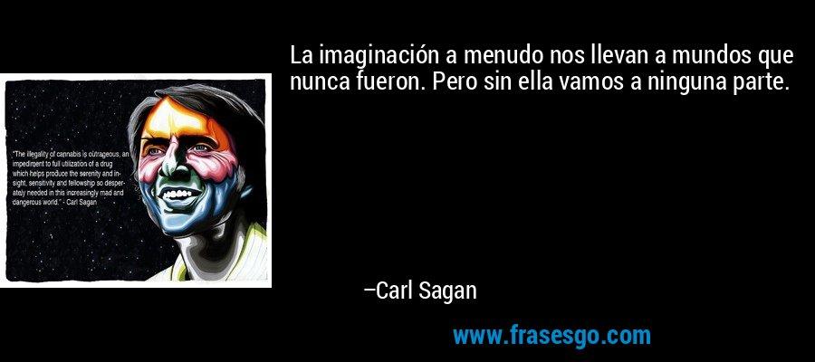 La imaginación a menudo nos llevan a mundos que nunca fueron. Pero sin ella vamos a ninguna parte. – Carl Sagan