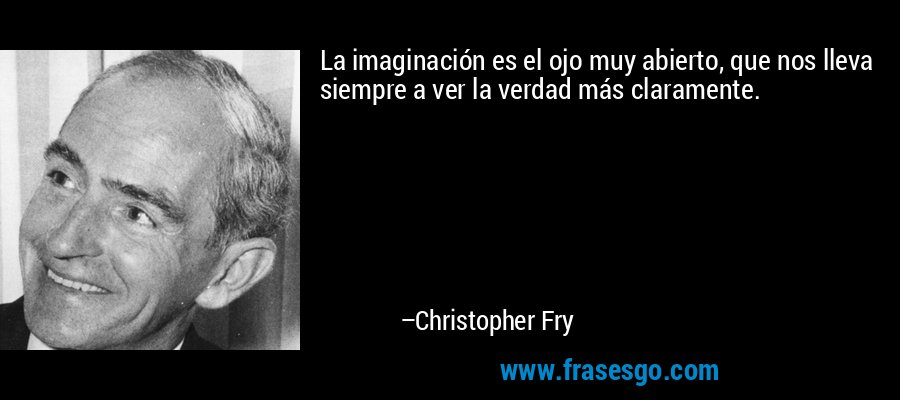 La imaginación es el ojo muy abierto, que nos lleva siempre a ver la verdad más claramente. – Christopher Fry