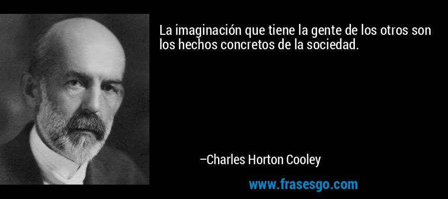 La imaginación que tiene la gente de los otros son los hechos concretos de la sociedad. – Charles Horton Cooley