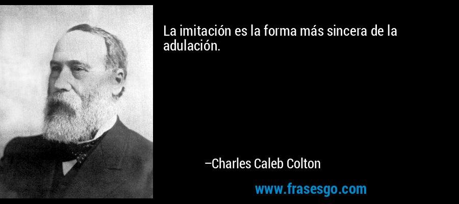 La imitación es la forma más sincera de la adulación. – Charles Caleb Colton