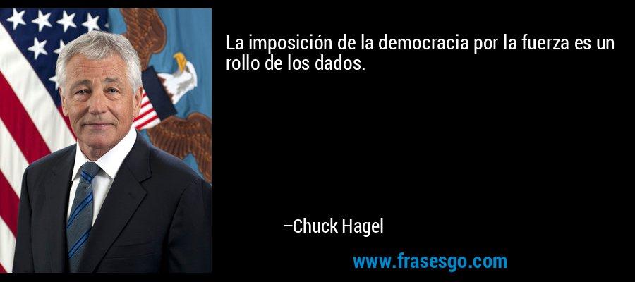 La imposición de la democracia por la fuerza es un rollo de los dados. – Chuck Hagel
