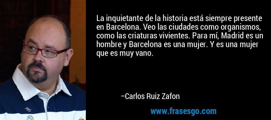 La inquietante de la historia está siempre presente en Barcelona. Veo las ciudades como organismos, como las criaturas vivientes. Para mí, Madrid es un hombre y Barcelona es una mujer. Y es una mujer que es muy vano. – Carlos Ruiz Zafon