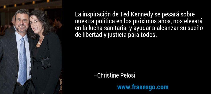 La inspiración de Ted Kennedy se pesará sobre nuestra política en los próximos años, nos elevará en la lucha sanitaria, y ayudar a alcanzar su sueño de libertad y justicia para todos. – Christine Pelosi