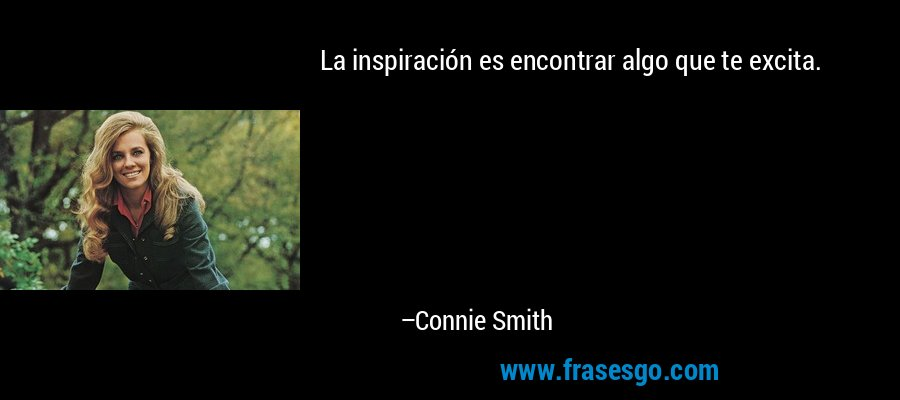 La inspiración es encontrar algo que te excita. – Connie Smith