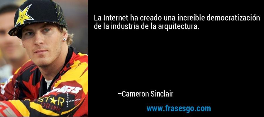 La Internet ha creado una increíble democratización de la industria de la arquitectura. – Cameron Sinclair