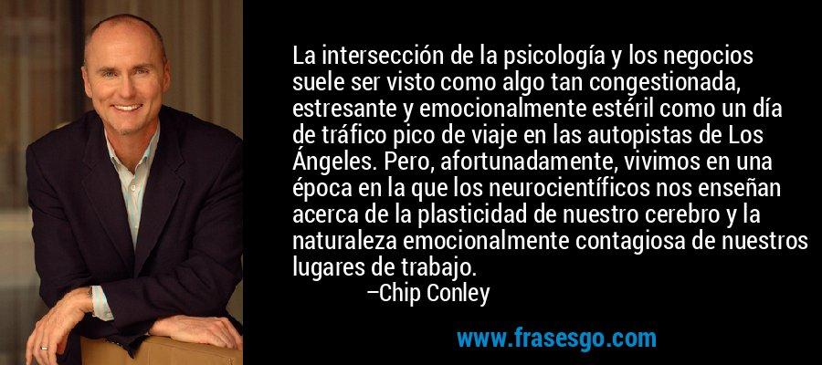 La intersección de la psicología y los negocios suele ser visto como algo tan congestionada, estresante y emocionalmente estéril como un día de tráfico pico de viaje en las autopistas de Los Ángeles. Pero, afortunadamente, vivimos en una época en la que los neurocientíficos nos enseñan acerca de la plasticidad de nuestro cerebro y la naturaleza emocionalmente contagiosa de nuestros lugares de trabajo. – Chip Conley