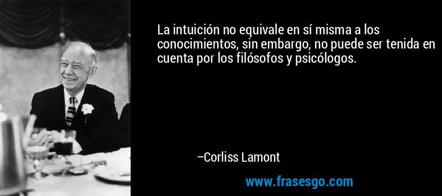 La intuición no equivale en sí misma a los conocimientos, sin embargo, no puede ser tenida en cuenta por los filósofos y psicólogos. – Corliss Lamont