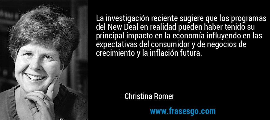 La investigación reciente sugiere que los programas del New Deal en realidad pueden haber tenido su principal impacto en la economía influyendo en las expectativas del consumidor y de negocios de crecimiento y la inflación futura. – Christina Romer