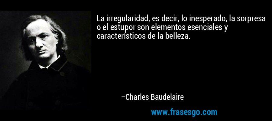 La irregularidad, es decir, lo inesperado, la sorpresa o el estupor son elementos esenciales y característicos de la belleza. – Charles Baudelaire