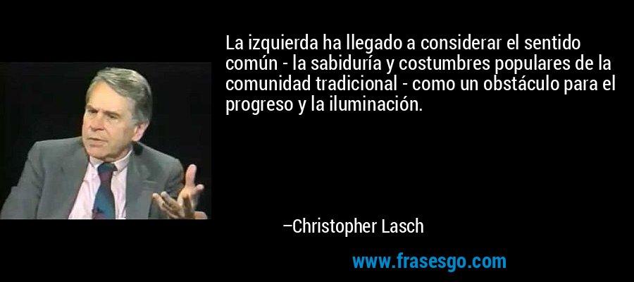 La izquierda ha llegado a considerar el sentido común - la sabiduría y costumbres populares de la comunidad tradicional - como un obstáculo para el progreso y la iluminación. – Christopher Lasch