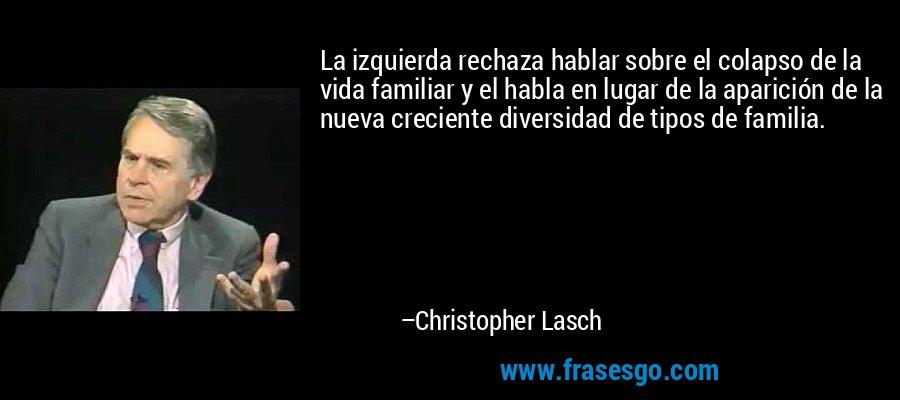 La izquierda rechaza hablar sobre el colapso de la vida familiar y el habla en lugar de la aparición de la nueva creciente diversidad de tipos de familia. – Christopher Lasch