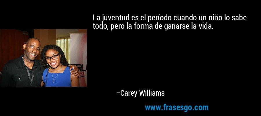 La juventud es el período cuando un niño lo sabe todo, pero la forma de ganarse la vida. – Carey Williams