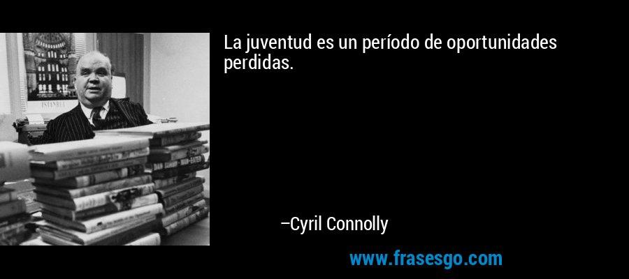 La juventud es un período de oportunidades perdidas. – Cyril Connolly