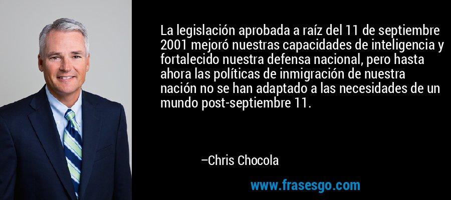 La legislación aprobada a raíz del 11 de septiembre 2001 mejoró nuestras capacidades de inteligencia y fortalecido nuestra defensa nacional, pero hasta ahora las políticas de inmigración de nuestra nación no se han adaptado a las necesidades de un mundo post-septiembre 11. – Chris Chocola