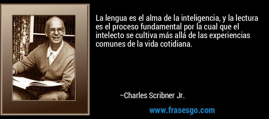 La lengua es el alma de la inteligencia, y la lectura es el proceso fundamental por la cual que el intelecto se cultiva más allá de las experiencias comunes de la vida cotidiana. – Charles Scribner Jr.