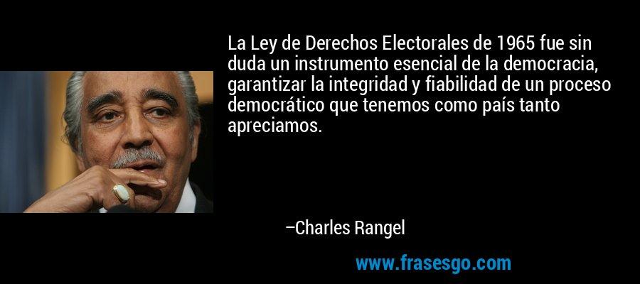 La Ley de Derechos Electorales de 1965 fue sin duda un instrumento esencial de la democracia, garantizar la integridad y fiabilidad de un proceso democrático que tenemos como país tanto apreciamos. – Charles Rangel