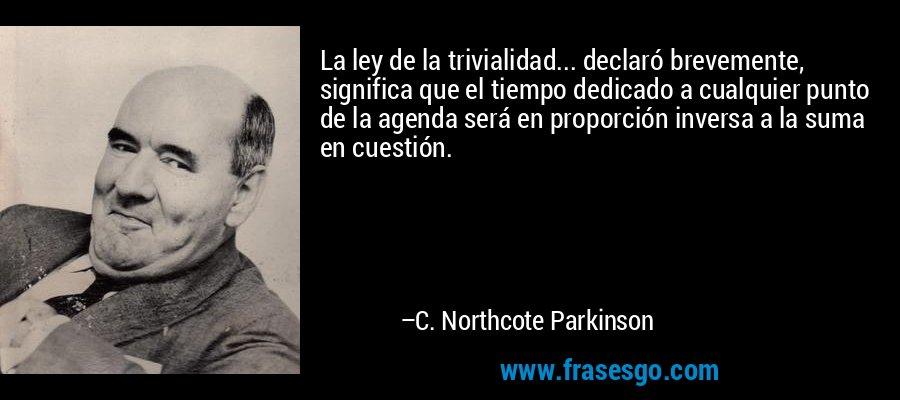 La ley de la trivialidad... declaró brevemente, significa que el tiempo dedicado a cualquier punto de la agenda será en proporción inversa a la suma en cuestión. – C. Northcote Parkinson