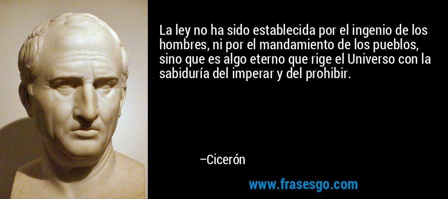 La ley no ha sido establecida por el ingenio de los hombres, ni por el mandamiento de los pueblos, sino que es algo eterno que rige el Universo con la sabiduría del imperar y del prohibir. – Cicerón