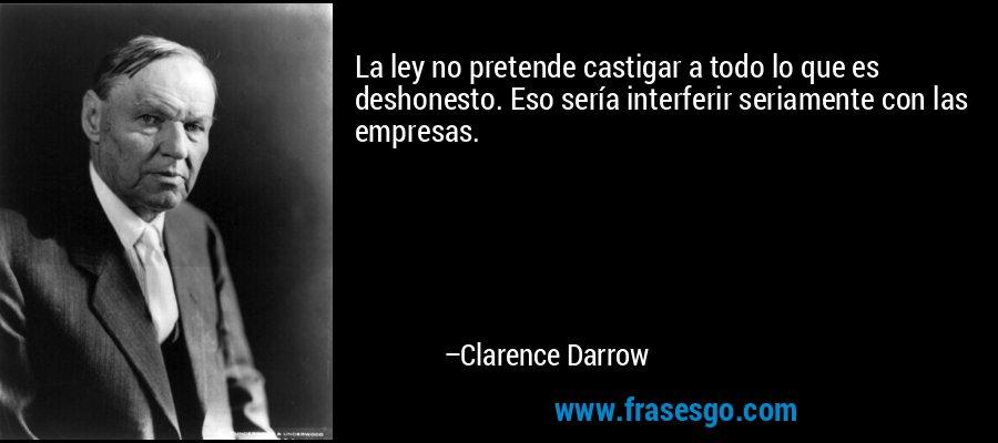 La ley no pretende castigar a todo lo que es deshonesto. Eso sería interferir seriamente con las empresas. – Clarence Darrow